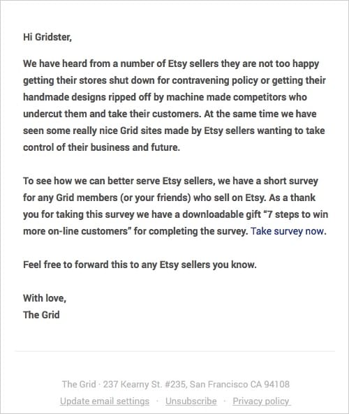 """Hi Gridster,   We have heard from a number of Etsy sellers they are not too happy getting their stores shut down for contravening policy or getting their handmade designs ripped off by machine made competitors who undercut them and take their customers. At the same time we have seen some really nice Grid sites made by Etsy sellers wanting to take control of their business and future.  To see how we can better serve Etsy sellers, we have a short survey for any Grid members (or your friends) who sell on Etsy. As a thank you for taking this survey we have a downloadable gift """"7 steps to win more on-line customers"""" for completing the survey. Take survey now.  Feel free to forward this to any Etsy sellers you know.  With love, The Grid"""